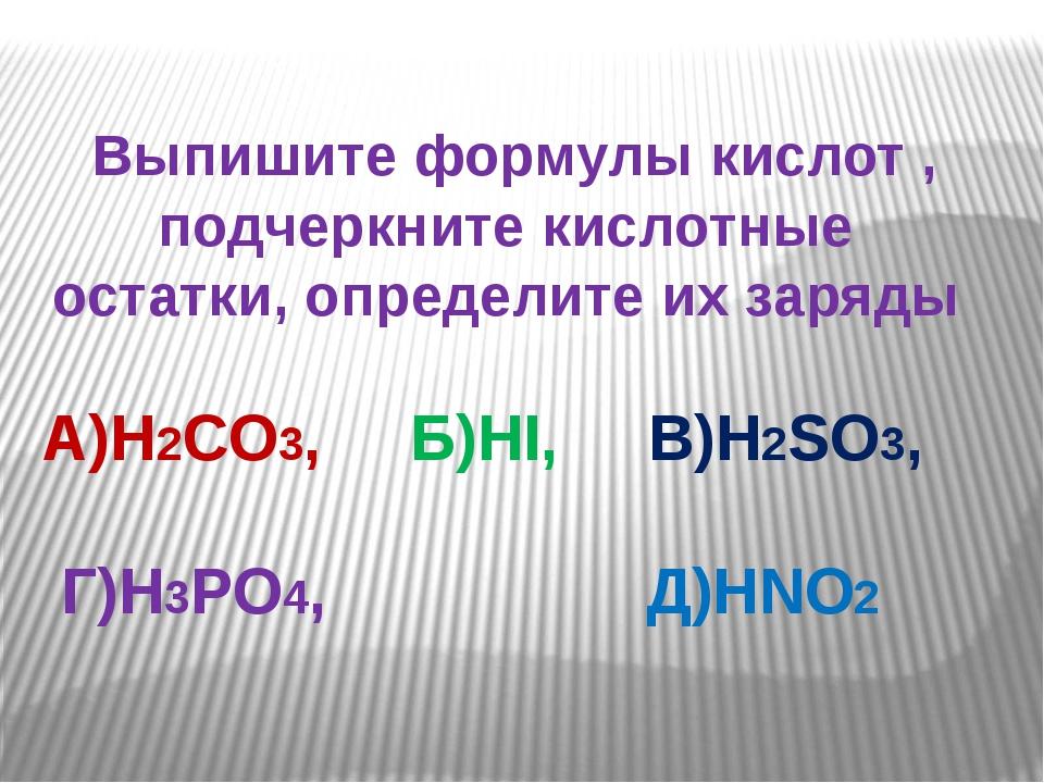 Выпишите формулы кислот , подчеркните кислотные остатки, определите их заряд...