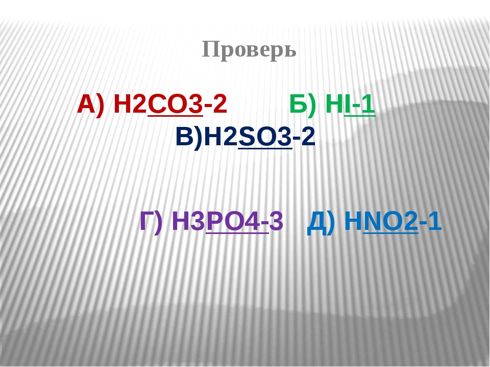 Проверь А) H2CO3-2 Б) HI-1 В)H2SO3-2 Г) H3PO4-3 Д) HNO2-1