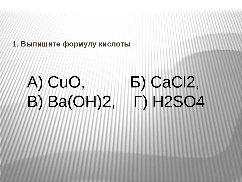 1. Выпишите формулу кислоты А) CuO, Б) CaCl2, В) Ba(OH)2, Г) H2SO4