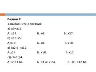 Вариант 2 1.Выполните действия: а) х9∙х15; А. х24. Б. х6. В. х27. б) х13:х5;