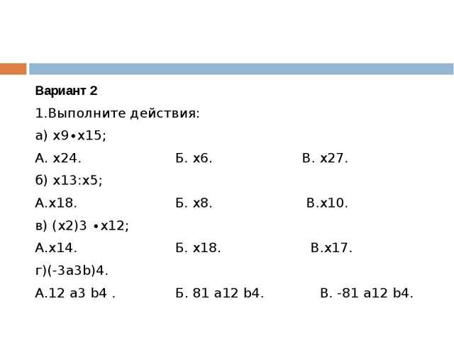 Вариант 2 1.Выполните действия: а) х9∙х15; А. х24. Б. х6. В. х27. б) х13:х5;...
