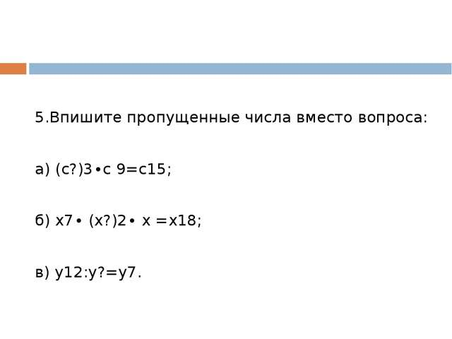 5.Впишите пропущенные числа вместо вопроса: а) (с?)3∙с 9=с15; б) х7∙ (х?)2∙...