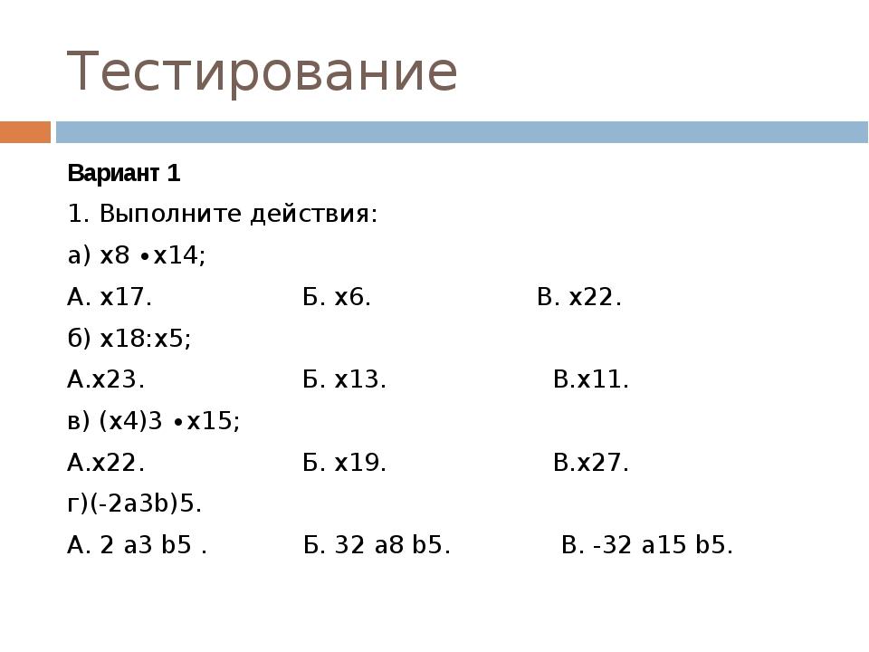 Тестирование Вариант 1 1. Выполните действия: а) х8 ∙х14; А. х17. Б. х6. В. х...