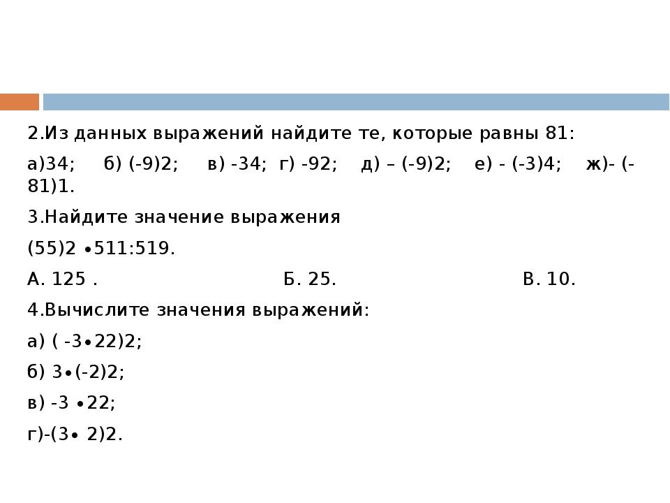2.Из данных выражений найдите те, которые равны 81: а)34; б) (-9)2; в) -34;...