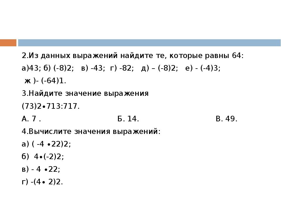 2.Из данных выражений найдите те, которые равны 64: а)43; б) (-8)2; в) -43;...