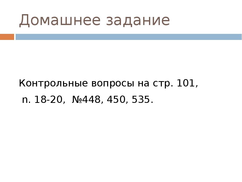 Домашнее задание Контрольные вопросы на стр. 101, n. 18-20, №448, 450, 535.