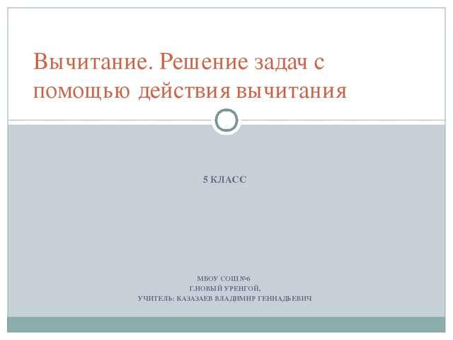 5 КЛАСС МБОУ СОШ №6 Г.НОВЫЙ УРЕНГОЙ, УЧИТЕЛЬ: КАЗАЗАЕВ ВЛАДИМИР ГЕННАДЬЕВИЧ...