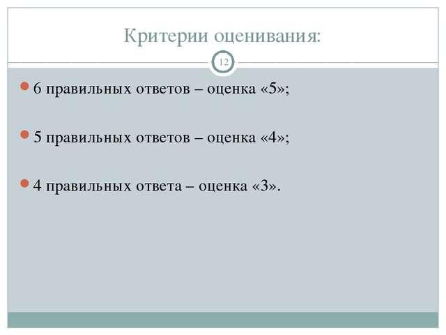 Критерии оценивания: 6 правильных ответов – оценка «5»; 5 правильных ответов...