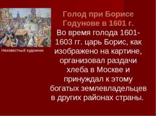 Голод при Борисе Годунове в 1601 г. Во время голода 1601-1603 гг. царь Борис,