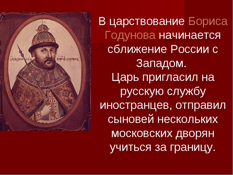 В царствование Бориса Годунова начинается сближение России с Западом. Царь пр...