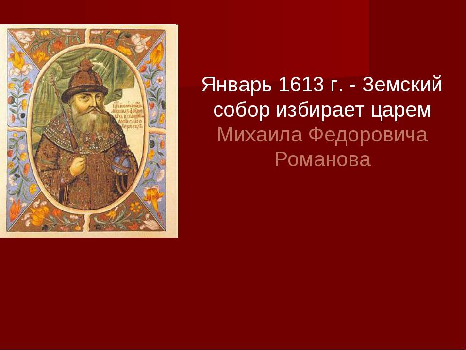 Январь 1613 г. - Земский собор избирает царем Михаила Федоровича Романова