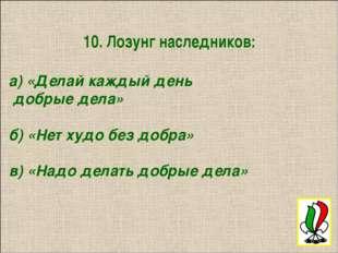 10. Лозунг наследников: а) «Делай каждый день добрые дела» б) «Нет худо без