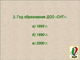 2. Год образования ДОО «СНТ»: а) 1995 г. б) 1990 г. в) 2000 г.
