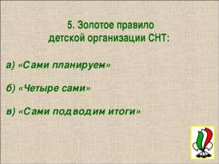 5. Золотое правило детской организации СНТ: а) «Сами планируем» б) «Четыре с