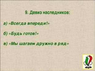 9. Девиз наследников: а) «Всегда впереди!» б) «Будь готов!» в) «Мы шагаем дру