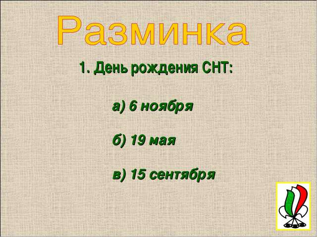 1. День рождения СНТ: а) 6 ноября б) 19 мая в) 15 сентября