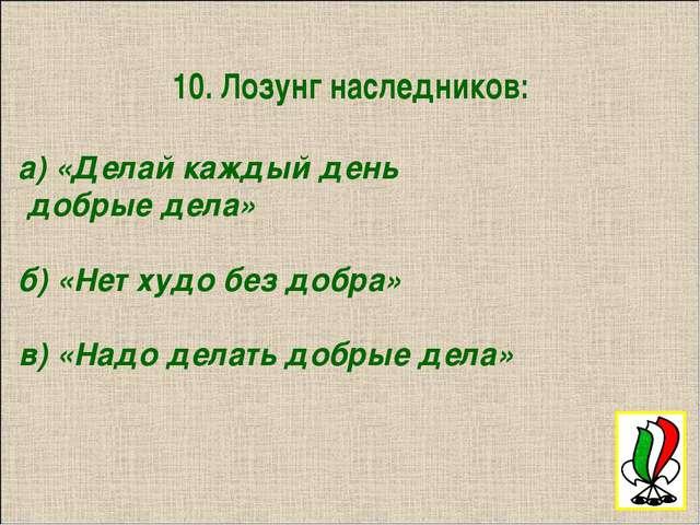 10. Лозунг наследников: а) «Делай каждый день добрые дела» б) «Нет худо без...