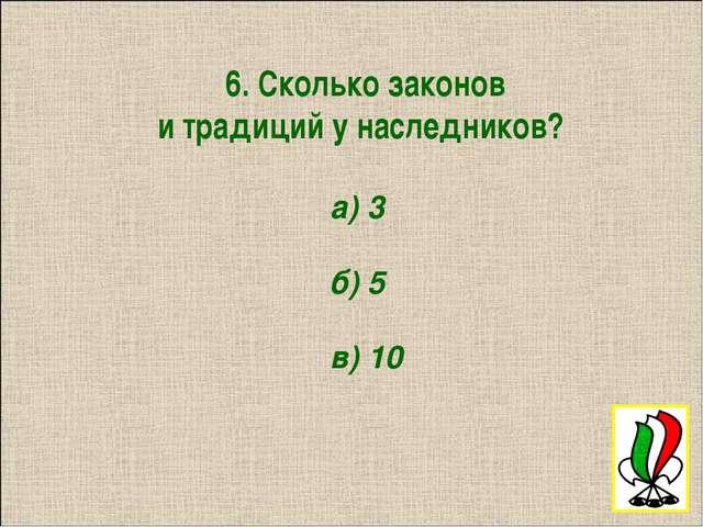 6. Сколько законов и традиций у наследников? а) 3 б) 5 в) 10