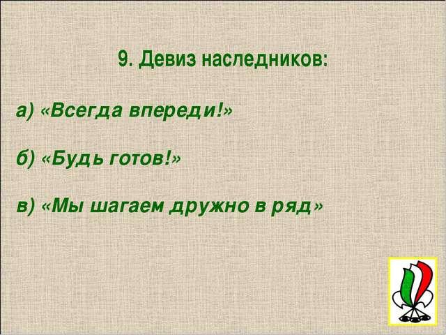 9. Девиз наследников: а) «Всегда впереди!» б) «Будь готов!» в) «Мы шагаем дру...
