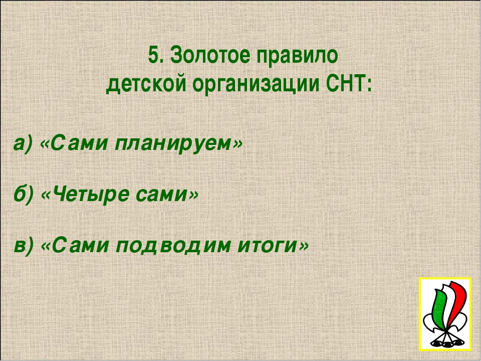 5. Золотое правило детской организации СНТ: а) «Сами планируем» б) «Четыре с...