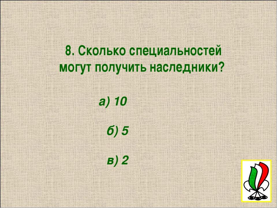 8. Сколько специальностей могут получить наследники? а) 10 б) 5 в) 2