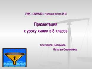 УМК « ХИМИЯ» Новошинского И.И. Презентация к уроку химии в 8 классе Составила