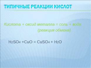 Кислота + оксид металла = соль + вода (реакция обмена) H2SO4 +CuO = CuSO4 +