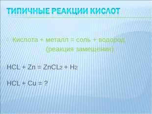 Кислота + металл = соль + водород (реакция замещения) HCL + Zn = ZnCL2 + H2