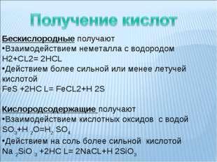 Бескислородные получают Взаимодействием неметалла с водородом Н2+СL2= 2НСL Д