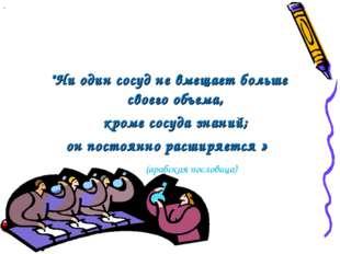"""""""Ни один сосуд не вмещает больше своего объема,  кроме сосуда знаний; он пос"""