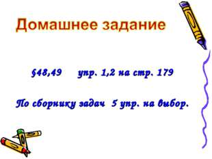 §48,49 упр. 1,2 на стр. 179 По сборнику задач 5 упр. на выбор.