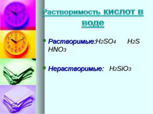 Растворимые:H2SO4 H2S HNO3 Нерастворимые: H2SiO3