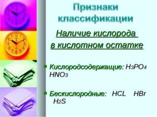 Наличие кислорода в кислотном остатке Кислородсодержащие: H3PO4 HNO3 Бескисло