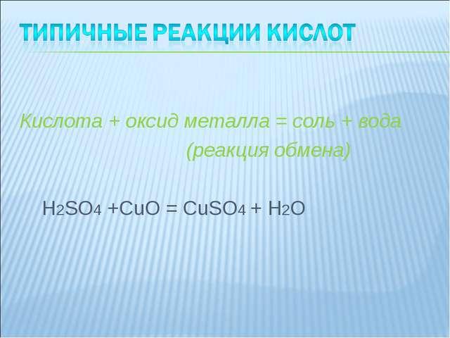 Кислота + оксид металла = соль + вода (реакция обмена) H2SO4 +CuO = CuSO4 +...