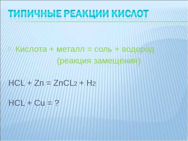 Кислота + металл = соль + водород (реакция замещения) HCL + Zn = ZnCL2 + H2...