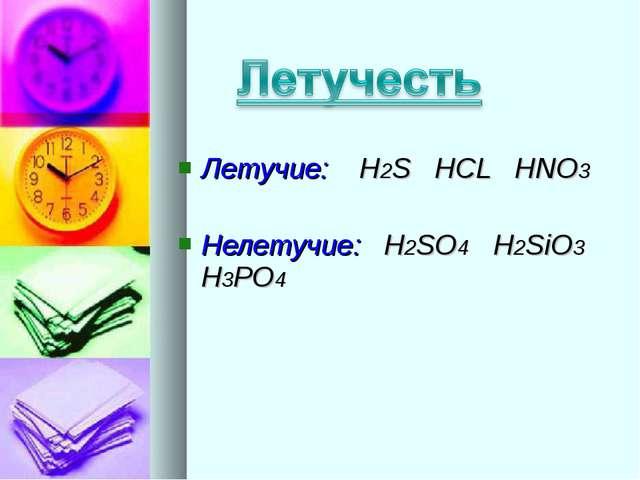 Летучие: H2S HCL HNO3 Нелетучие: H2SO4 H2SiO3 H3PO4