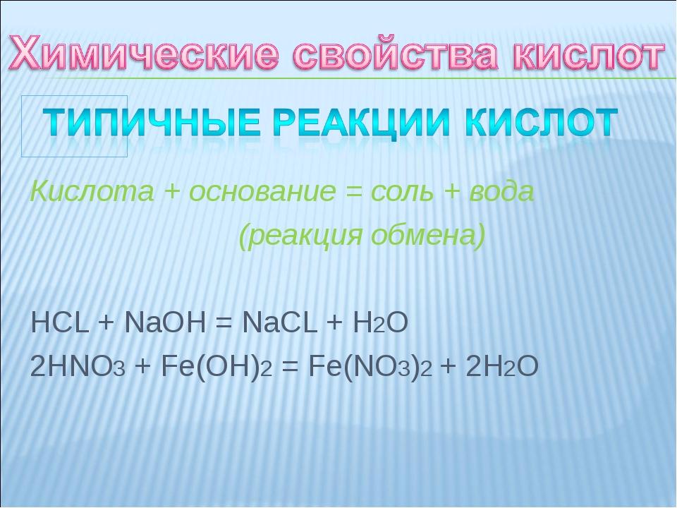 Кислота + основание = соль + вода (реакция обмена) HCL + NaOH = NaCL + H2O 2...