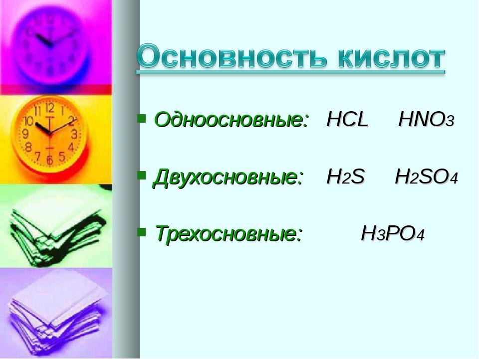 Одноосновные: HCL HNO3 Двухосновные: H2S H2SO4 Трехосновные: H3PO4
