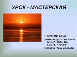 УРОК - МАСТЕРСКАЯ Милютина Н.В., учитель русского языка МОБУ «СОШ №7 г.Соль-
