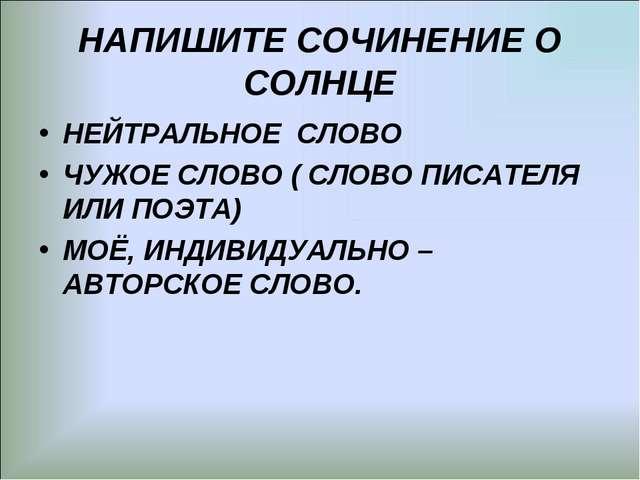 НАПИШИТЕ СОЧИНЕНИЕ О СОЛНЦЕ НЕЙТРАЛЬНОЕ СЛОВО ЧУЖОЕ СЛОВО ( СЛОВО ПИСАТЕЛЯ ИЛ...
