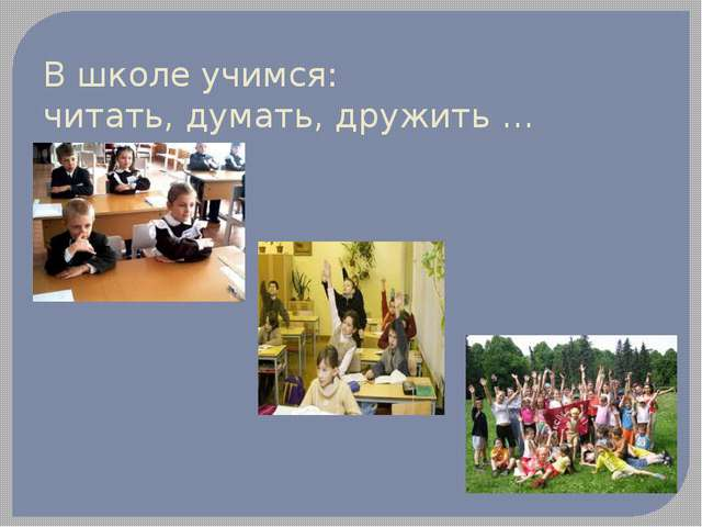 В школе учимся: читать, думать, дружить …