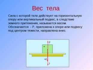 Вес тела Сила с которой тело действует на горизонтальную опору или вертикальн