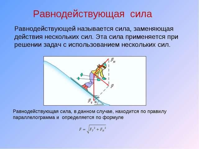 Равнодействующая сила Равнодействующей называется сила, заменяющая действия н...
