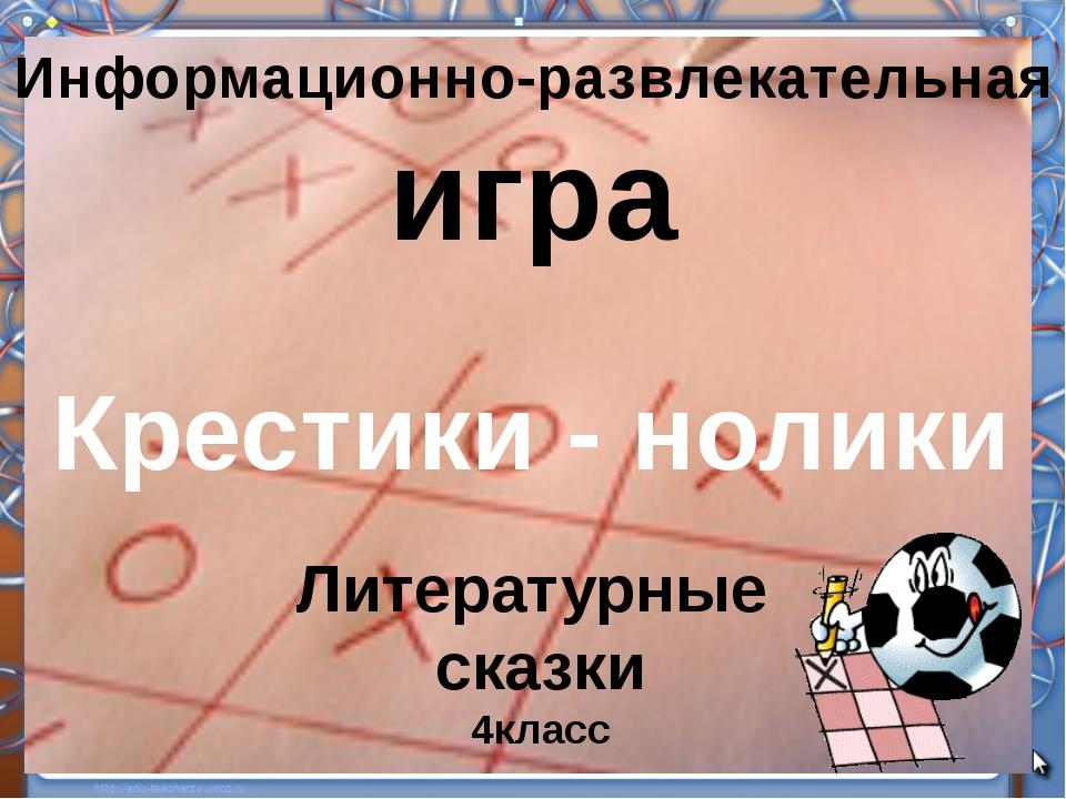 Информационно-развлекательная игра Крестики - нолики Литературные сказки 4кл...