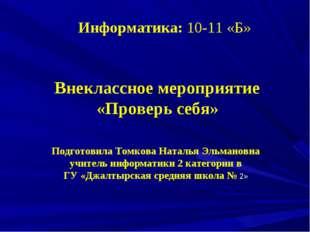 Информатика: 10-11 «Б» Внеклассное мероприятие «Проверь себя» Подготовила Том