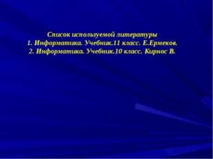 Список используемой литературы 1. Информатика. Учебник.11 класс. Е.Ермеков. 2