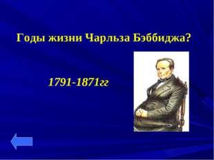Годы жизни Чарльза Бэббиджа? 1791-1871гг