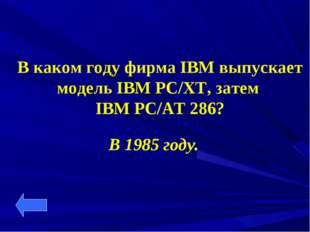 В каком году фирма IBM выпускает модель IBM PC/XT, затем IBM PC/AT 286? В 198