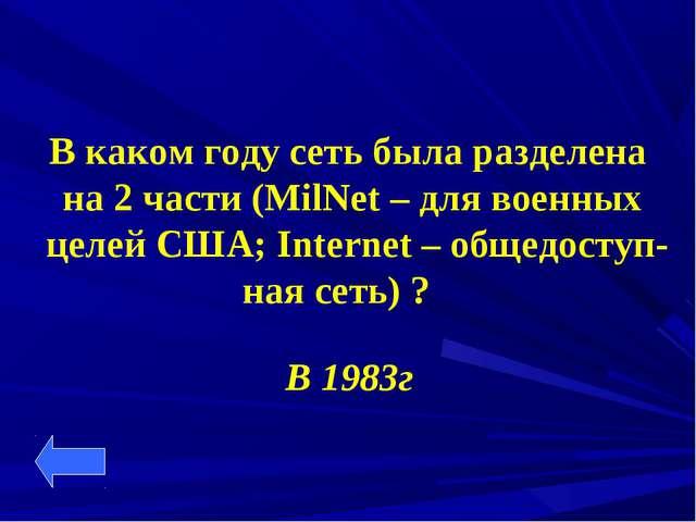 В каком году сеть была разделена на 2 части (MilNet – для военных целей США;...
