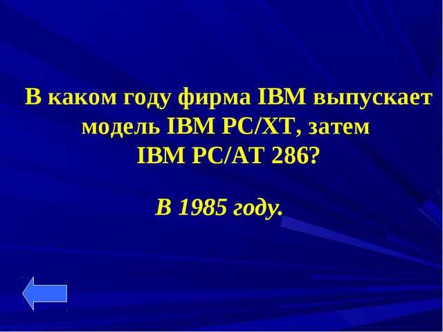 В каком году фирма IBM выпускает модель IBM PC/XT, затем IBM PC/AT 286? В 198...